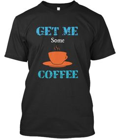 Get Me Some Coffee T-shirts and Long Sleeve