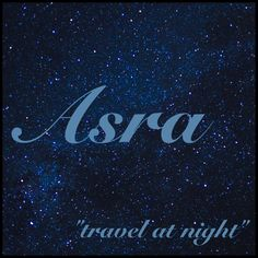 "Girls Name: Asra; Name Meaning: ""travel at night""; Name Origin: Arabic"