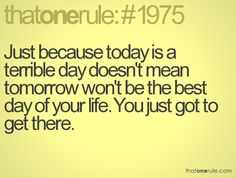 Just because today is a terrible day doesn't mean tomorrow won't be the best day of your life. You just got to get there.