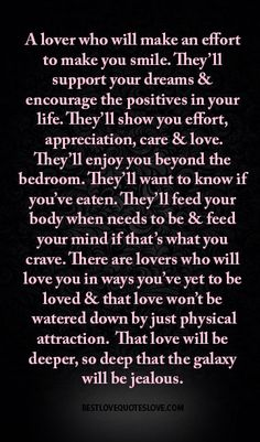 A lover who will make an effort to make you smile. They'll support your dreams & encourage the positives in your life. They'll show you effort, appreciation, care & love. They'll enjoy you beyond the bedroom. They'll want to know if you've eaten. They'll feed your body when needs to be & feed your mind if that's what you crave. There are lovers who will love you in ways you've yet to be loved & that love won't be watered down by just physical attraction. That love will be deeper, so deep…