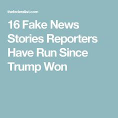 16 Fake News Stories Reporters Have Run Since Trump Won