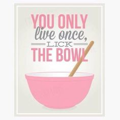 You only live once, lick the bowl!