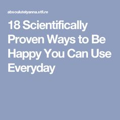 18 Scientifically Proven Ways to Be Happy You Can Use Everyday