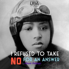 """Monday Quote: I refused to take no for an answer. ~Bessie Coleman   Elizabeth """"Bessie"""" Coleman was an American civil aviator. She was  the first person of African-American descent to hold an international pilot license. #BessieColeman #Quote"""