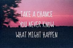 Take a Chance You Never Know What Might Happen
