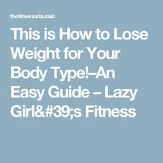 This is How to Lose Weight for Your Body Type!–An Easy Guide – Lazy Girl's Fitness