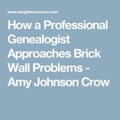 How a Professional Genealogist Approaches Brick Wall Problems - Amy Johnson Crow