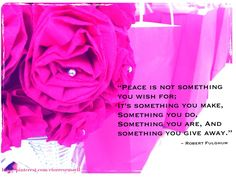 """PEACE is not something you wish for,; it's something you make, something you do, something you are, and something you give away."""" ~Robert Fulghum #Inspirational #quote #motivational #peace"""
