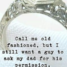Call me old fashioned, but I still want a guy to ask my dad for his permission.
