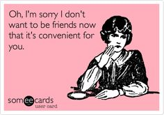 Oh, I'm sorry I don't want to be friends now that it's convenient for you.