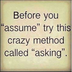 Don't jump to conclusions. Communicate and attempt to gain clarity first.