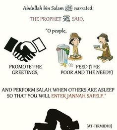 """'Abdullah bin Salam (May Allah be pleased with him) reported: The Prophet Muhammad (ﷺ) said, """"O people, promote the greetings, feed (the poor and needy) and perform Salat when others are asleep so that you will enter Jannah safely.""""  [At-Tirmidhi]. reference : Book 9, Hadith 176 Arabic/English book reference : Book 9, Hadith 1166"""