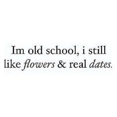 I'm old school, I still like flowers & real dates.
