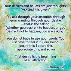 """Your desires and beliefs are just thoughts: """"Ask and it is given."""" You ask through your attention, through your wanting, through your desire—that is the asking. (whether you desire it to happen, or you desire it not to happen, you are asking) You do not have to use your words. You just have to feel it in your being: I desire this. I adore this. I appreciate this, and so on. That desire is the beginning of all attraction. - Abraham-Hicks #quotes #wisdom #abrahamhicks #loa #lawofattraction"""