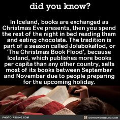 "did-you-kno: ""In Iceland, books are exchanged as Christmas Eve presents, then you spend the rest of the night in bed reading them and eating chocolate. The tradition is part of a season called Jolabokaflod, or 'The Christmas Book Flood', because..."