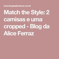 Match the Style: 2 camisas e uma cropped - Blog da Alice Ferraz