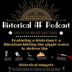 Looking for a new podcast? Try Historical AF! It is a mix of funny, weird, funny, spooky, and morbid historical nuggets you never knew you needed in your ear holes! So if your favorite part of true crime and paranormal is the history and you want to dominate trivia night, we are the podcast for you!