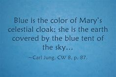 Blue is the color of Mary's celestial cloak; she is the earth covered by the blue tent of the sky… ~Carl Jung, CW 8, p. 87.