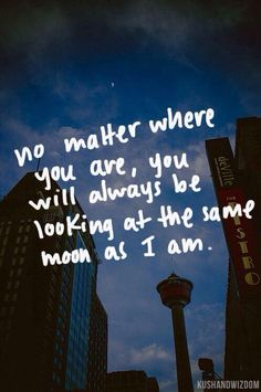 No matter where we are in the world we will always have the same moon So every time you see the moon you can think of me