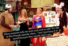 Not me, I always come right out and say it. Everyone should know more about Friends.