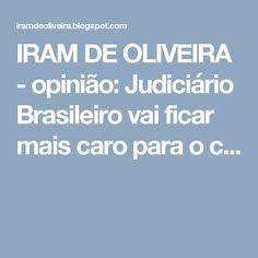 IRAM DE OLIVEIRA - opinião: Judiciário Brasileiro vai ficar mais caro para o c...