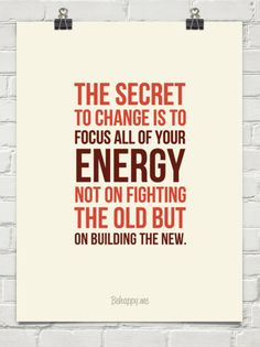 """'The secret to change is to  focus all of your  energy not on fighting the old but  on building th... ' (attribution: The fictional character Socrates in """"Way of the Peaceful Warrior"""" by the Dan Millman http://quoteinvestigator.com/2013/05/28/socrates-energy/) #Quotation #Print #Inspiration"""