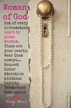 """Woman of god, out of every circumstance, learn to glean wisdom. These are your pearls. Wear them always... Respect Honor, Adoration, Kindness, Loyalty, Tenderness, Compassion"" - Ruby Wives"