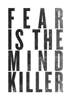 Rid your mind of fear or you'll do nothing worthwhile.