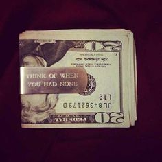 Think of when you had none. Money clip quote. Love this
