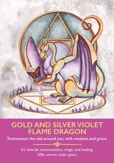 This card suggests it is time to let go of an aspect of your life that is no longer serving you. Ask the gold and silver violet flame dragons to clear the thought of it totally from your energy fields. Sense or feel them etherically burning up the old. Then ask them to replace it with new and joyful possibilities that come to you at a higher frequency.