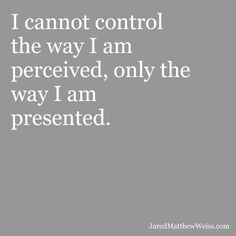 I cannot control the way I am perceived, only the way I am presented.