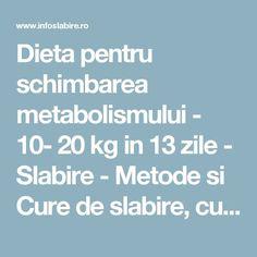 Dieta pentru schimbarea metabolismului - 10- 20 kg in 13 zile - Slabire - Metode si Cure de slabire, cura slabire rapida si fara efort, slabire de durata, dieta sanatoasa, nutritie