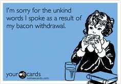I'm sorry for the unkind words I spoke as a result of my bacon withdrawal.