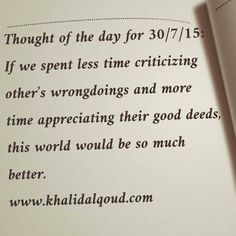 Thought of the day for 30/7/15: If we spent less time criticizing other's wrongdoings and more time appreciating their good deeds, this world would be so much better.  www.khalidalqoud.com     #gcc #uae #bahrain #ksa #saudiarabia #oman #qatar #kuwait #uk #usa #jordan #lebanon #egypt #china #leadership #leader #leaders #leaderstalk #lead #csr #corporate #social #responsibility #coach #coaching #motivation #qouteoftheday #qoute #training