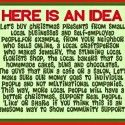 Shop Local  Here is an idea.... Let's buy Christmas presents from small local businesses and self-employed people for example