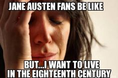 JANE AUSTEN FANS BE LIKE BUT...I WANT TO LIVE IN THE EIGHTEENTH CENTURY