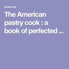 The American pastry cook : a book of perfected ...