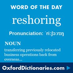 Word of the Day: reshoring Click through to the full definition, audio pronunciation, and example sentences: http://www.oxforddictionaries.com/definition/english/reshoring #WOTD   #wordoftheday