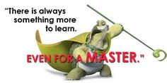 """""""There is always something more to learn. Even for a master.""""  – Master Oogway"""