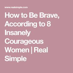 How to Be Brave, According to 8 Insanely Courageous Women | Real Simple
