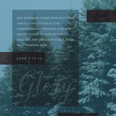 """""""And suddenly there was with the angel a multitude of the heavenly host praising God, and saying, Glory to God in the highest, and on earth peace, good will toward men."""" Luke 2:13-14 KJV"""