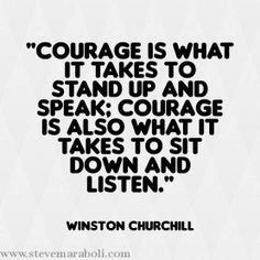 Courage is what it takes to stand up and speak; Courage is also what it takes to sit down and listen.  #quote
