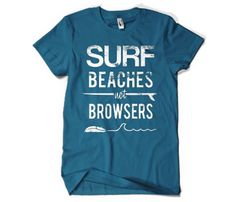 Surf Beaches not Browsers. Ironic that this is (and we are) on pinterest, no?