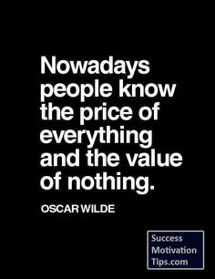 """Nowadays people know the price of everything and the value of nothing."""