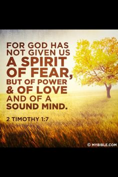 God has not given us a spirit of fear [he has given us] but one of power, love and of sound mind.