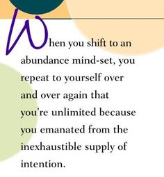 When you shift to an abundance mind-set, you repeat to yourself over and over again that you're unlimited because you emanated from the inexhaustible supply of intention.  ~ Dr. Wayne Dyer