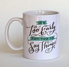 It's too early for you to say things | mug