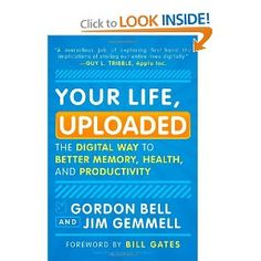 Your Life, Uploaded: The Digital Way to Better Memory, Health, and Productivity  by  Gordon Bell and Jim Gemmell
