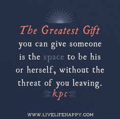 The greatest gift you can give someone is the space to be his or herself, without the threat of...