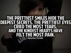 The prettiest smiles hide the deepest secrets, the prettiest eyes cried the most tears, and the kindest hearts have felt the most pain.